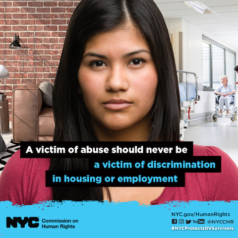 Toggle over text: In New York City, the Human Rights Law protects victims of domestic violence, sex offenses, or stalking against discrimination.  Victims of abuse should not be victimized further by being discriminated against in housing or employment.