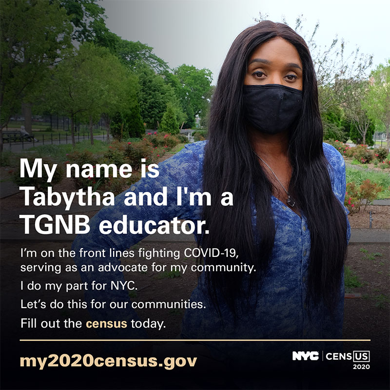 Photo of Tabytha with text: My name is Tabytha and I'm a TGNB educator. I'm on the front lines fighting COVID-19, serving as an advocate for my community. I do my part for NYC. Let's do this for our communities. Fill out the census today. my2020census.gov