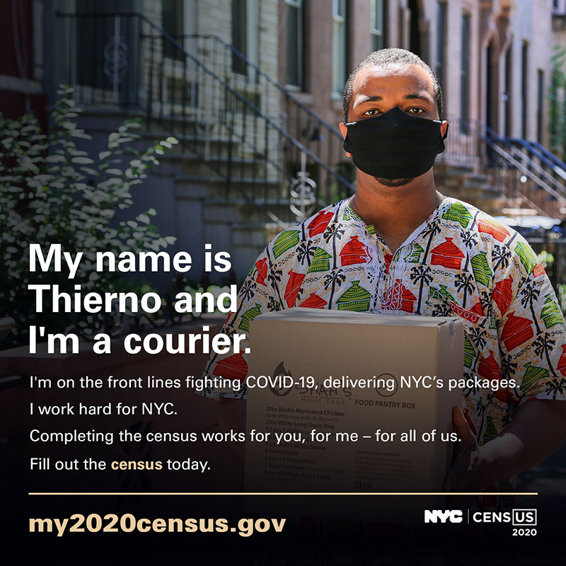 Photo of a courier with text: My name is Thierno and I'm a courier. I'm on the front lines fighting COVID-19, delivering NYC's packages. I work hard for NYC. Completing the census works for you, for me - for all of us. Fill out the census today. my2020census.gov