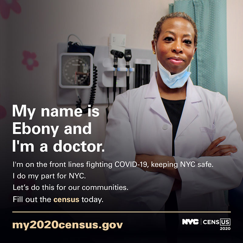 Photo of a doctor with text: My name is Ebony and I'm a doctor. I'm on the front lines fighting COVID-19, keeping NYC safe. I do my part for NYC. Let's do this for our communities. Fill out the census today. my2020census.gov