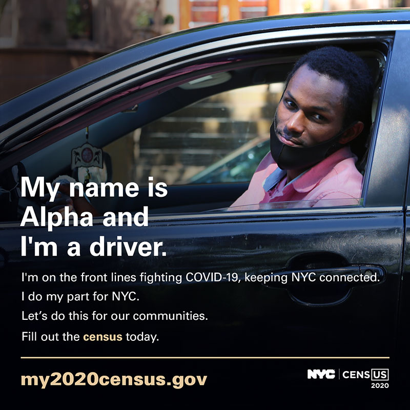 Photo of a driver with text: My name is Alpha and I'm a driver. I'm on the front lines fighting COVID-19, keeping NYC connected. I do my part for NYC. Let's do this for our communities. Fill out the census today. my2020census.gov