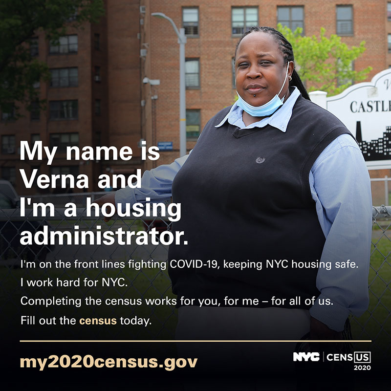 Photo of a housing administrator with text: My name is Verna and I'm a housing administrator. I'm on the front line fighting COVID-19, keeping NYC housing safe. I work hard for NYC. Completing the census works for you, for me - for all of us. Fill out the census today. my2020census.gov