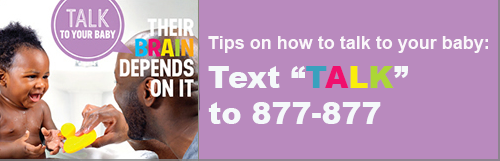 A father is playing with his baby. Text besides them reads 'Talk to your baby. Their brains depend on it. Tips on how to talk to your baby: Text 877-877