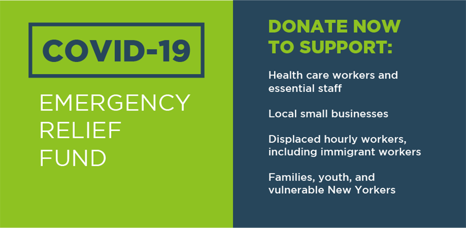 COVID-19 Emergency Relief Fund. Donate Now to Support: Health care workers and essential staff, Local small businesses, Displaced hourly workers, including immigrant workers, families, youth, and vulnerable New Yorkers