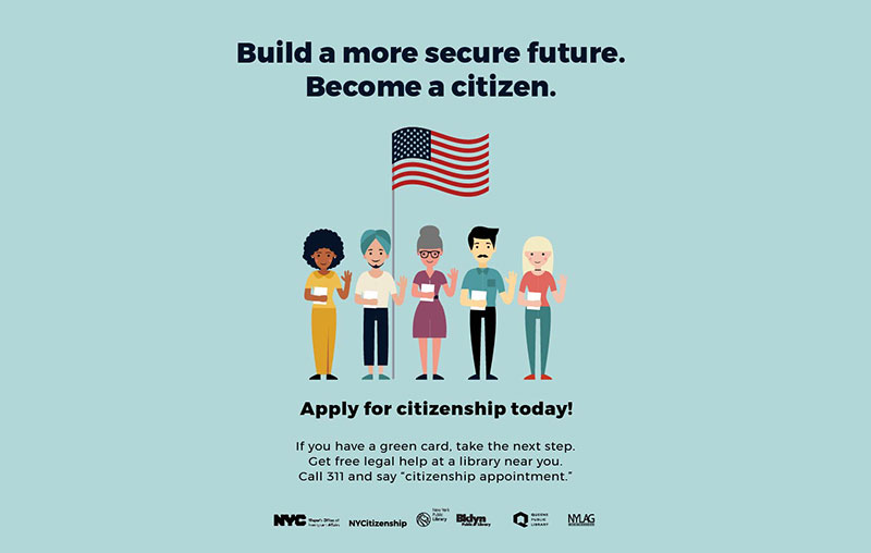 Build a more secure future. Become a citizen. Apply for citizenship today! If you have a gree can, take the next step. Get free legal help at a library near you. Call 311 and say citizenship appontment