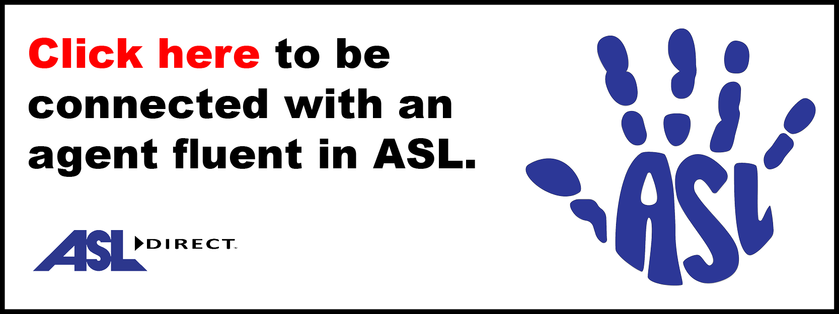 To be connected with an agent fluent in ASL, please follow this hyperlink