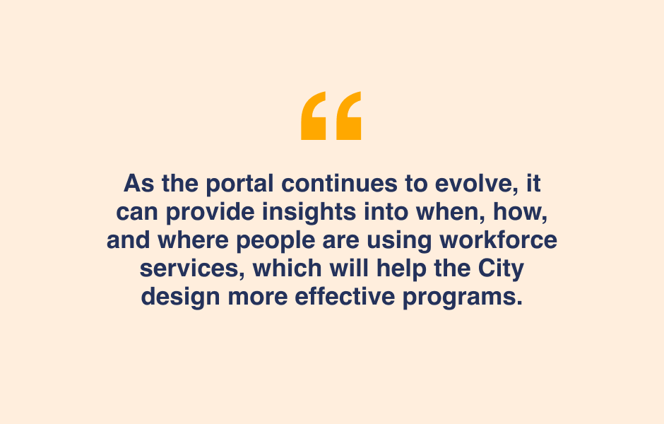 Quote - The Workforce Data Portal can provide insights into when, how and where people are using workforce services, which helps the CIty design more effective programs.