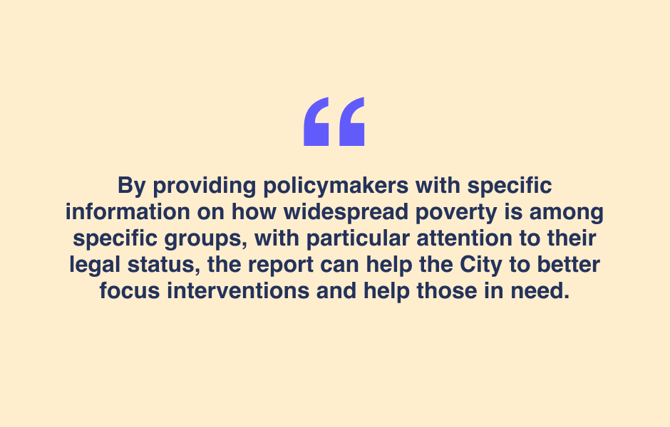 Quote:  By providing policymakers with specific information on how widespread poverty is among specific groups, with particular attention to their legal status, the report can help the City to better focus interventions and help those in needs.